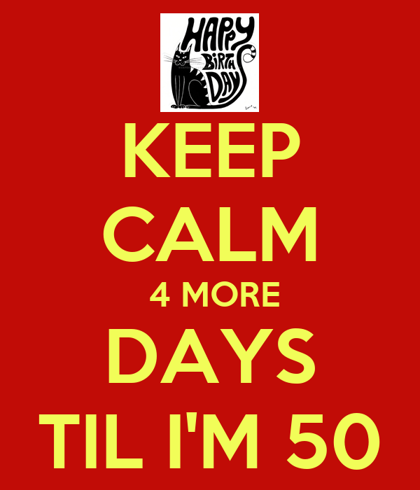 KEEP CALM  4 MORE DAYS TIL I'M 50