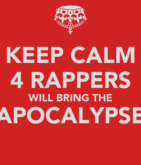 KEEP CALM 4 RAPPERS WILL BRING THE APOCALYPSE