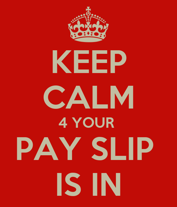 KEEP CALM 4 YOUR  PAY SLIP  IS IN