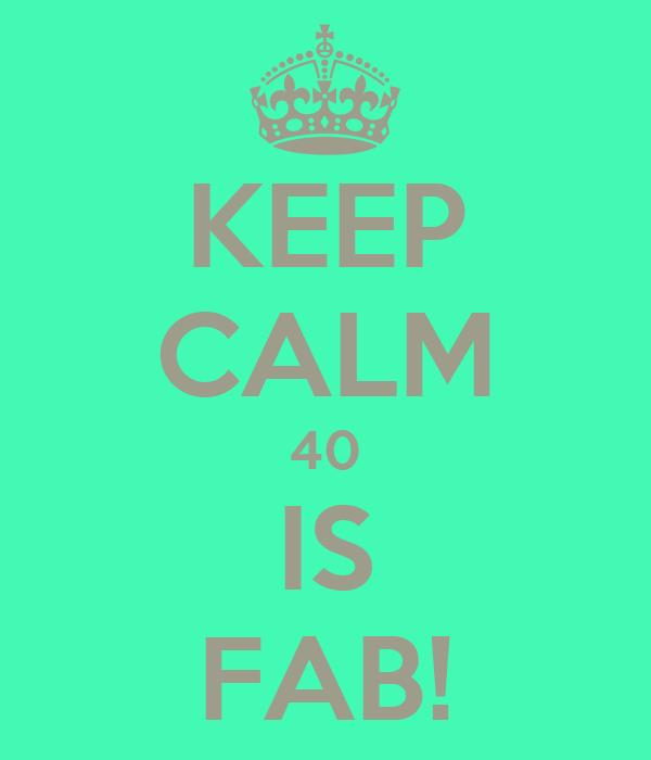 KEEP CALM 40 IS FAB!