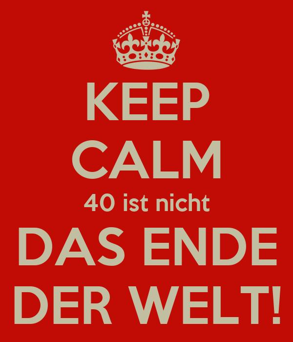 KEEP CALM 40 ist nicht DAS ENDE DER WELT!