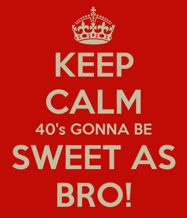 KEEP CALM 40's GONNA BE SWEET AS BRO!