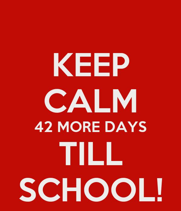 KEEP CALM 42 MORE DAYS TILL SCHOOL!