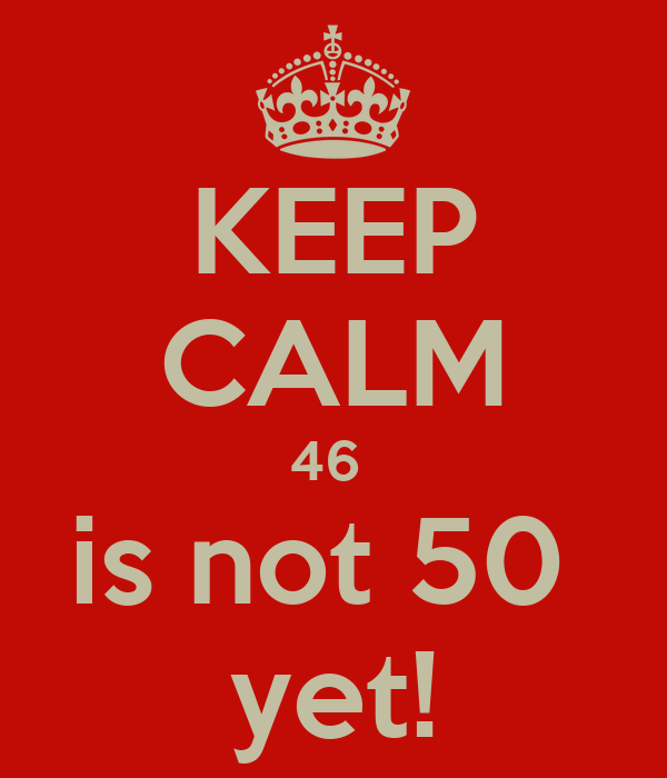 KEEP CALM 46  is not 50  yet!