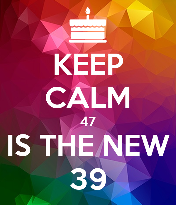 KEEP CALM 47 IS THE NEW 39