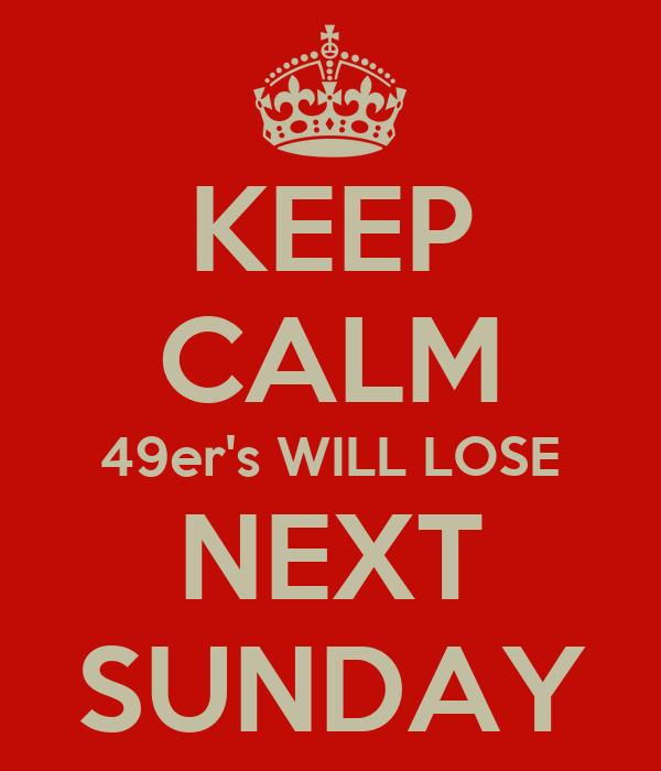 KEEP CALM 49er's WILL LOSE NEXT SUNDAY