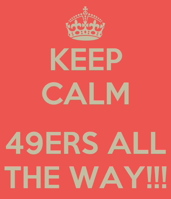 KEEP CALM  49ERS ALL THE WAY!!!