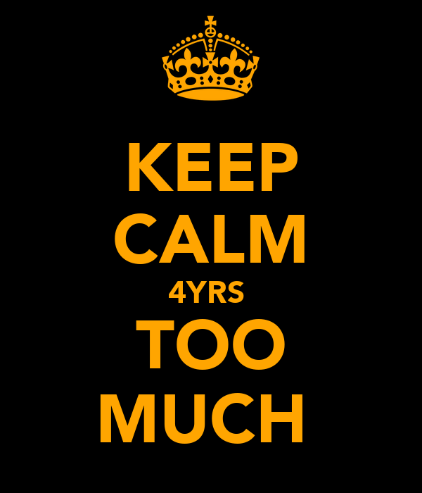 KEEP CALM 4YRS  TOO MUCH
