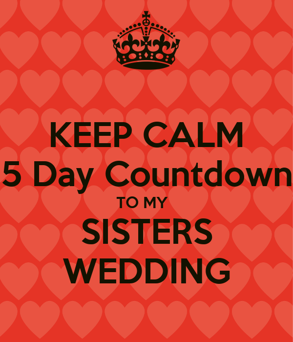 KEEP CALM 5 Day Countdown TO MY   SISTERS WEDDING