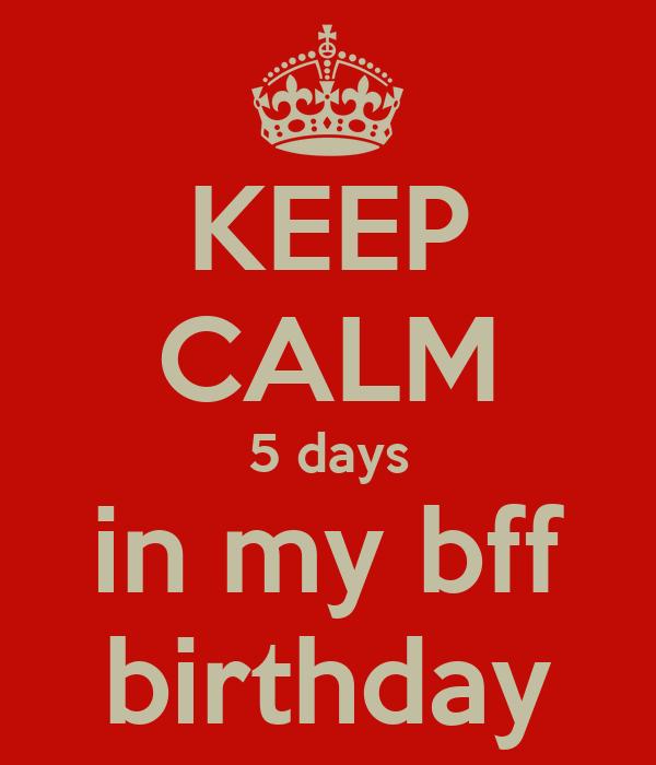 KEEP CALM 5 days in my bff birthday