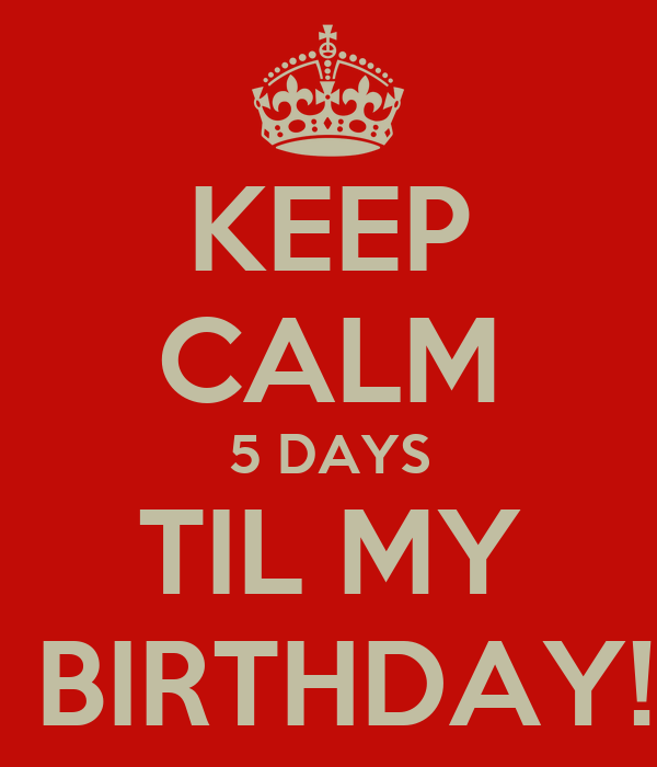 KEEP CALM 5 DAYS TIL MY  BIRTHDAY!