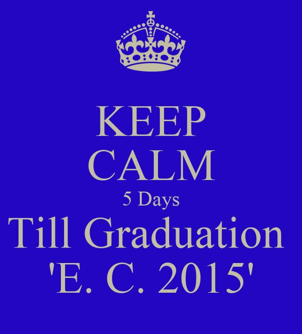KEEP CALM 5 Days Till Graduation  'E. C. 2015'
