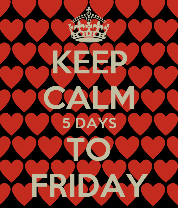 KEEP CALM 5 DAYS TO FRIDAY
