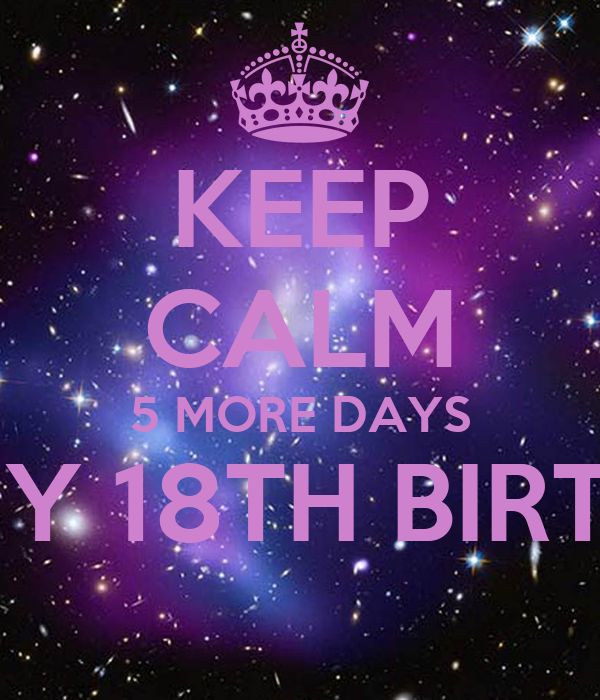 KEEP CALM 5 MORE DAYS TILL MY 18TH BIRTHDAY