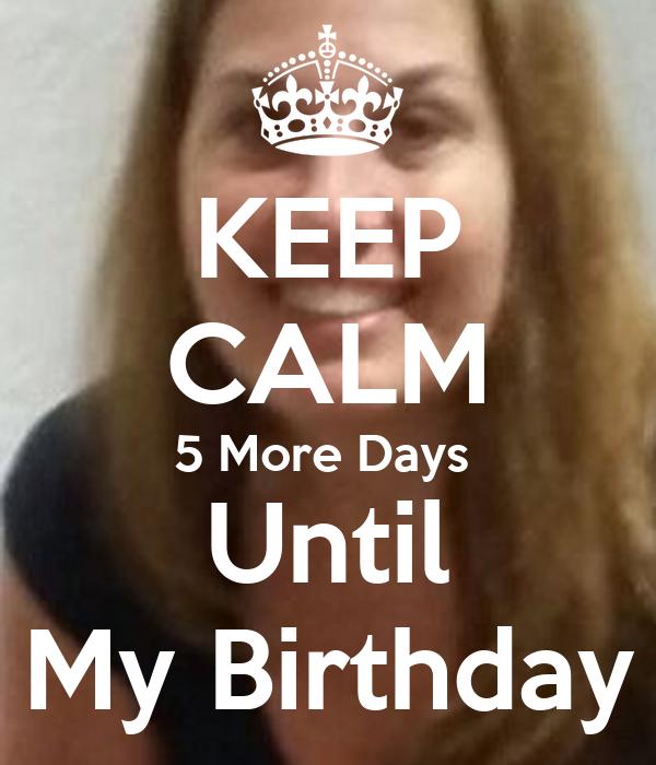 KEEP CALM 5 More Days  Until My Birthday