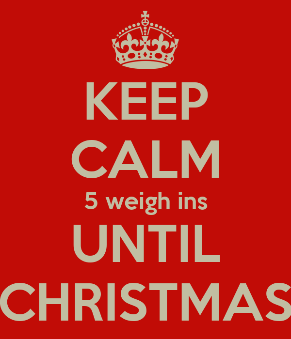 KEEP CALM 5 weigh ins UNTIL CHRISTMAS