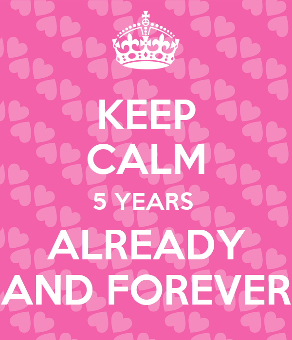 KEEP CALM 5 YEARS  ALREADY AND FOREVER