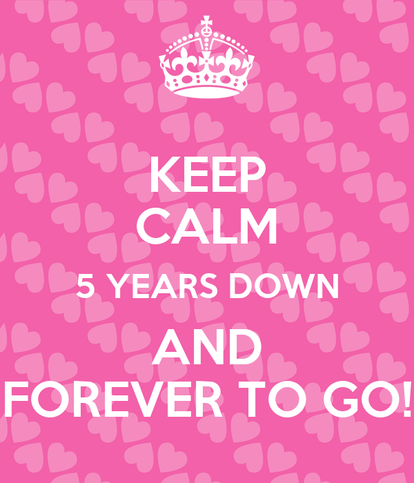 KEEP CALM 5 YEARS DOWN AND FOREVER TO GO!