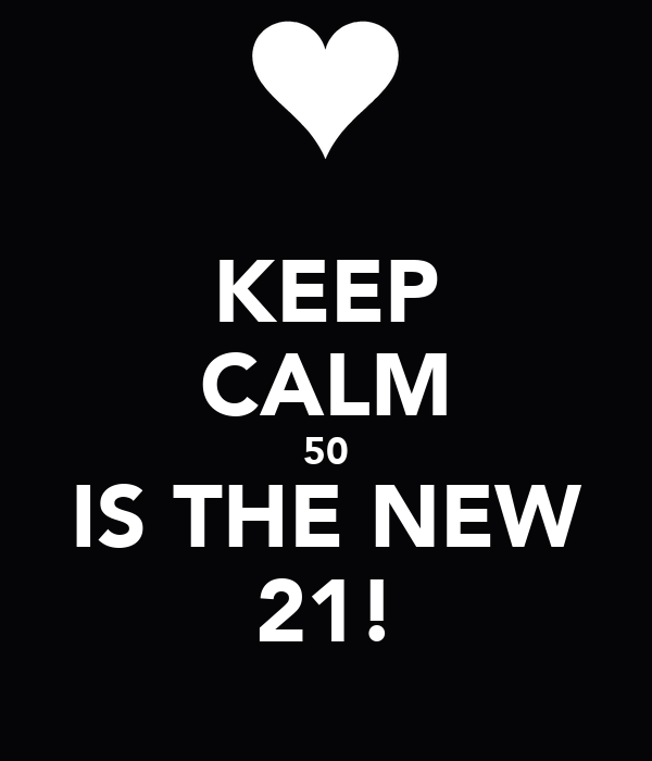 KEEP CALM 50 IS THE NEW 21!