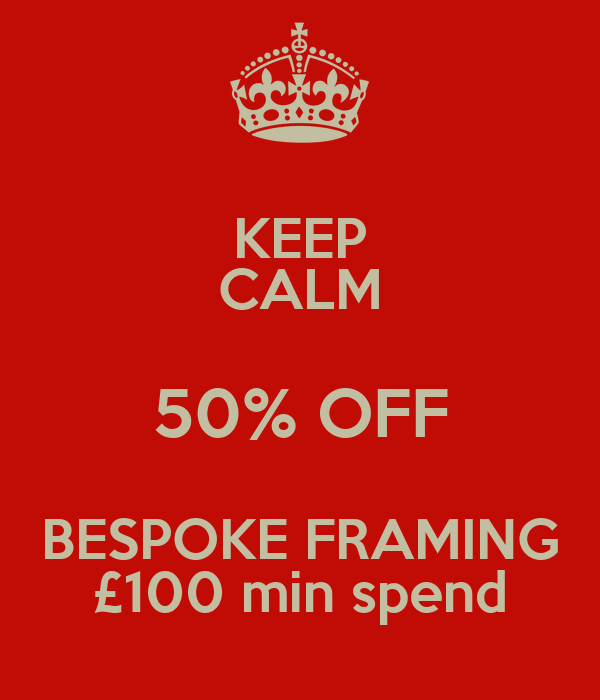 KEEP CALM 50% OFF BESPOKE FRAMING £100 min spend