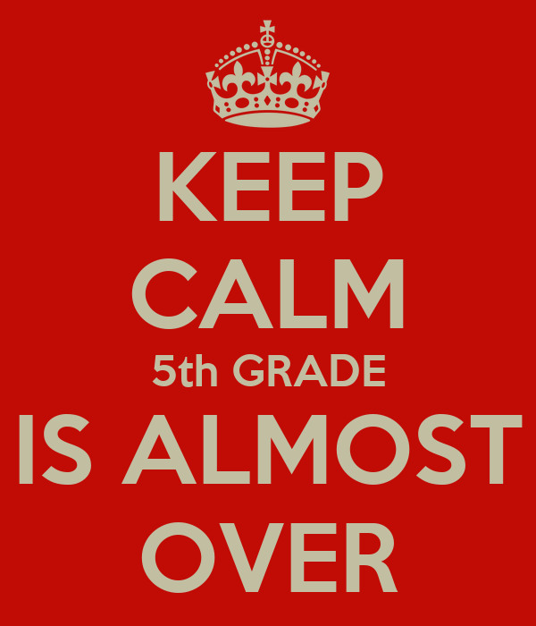 KEEP CALM 5th GRADE IS ALMOST OVER