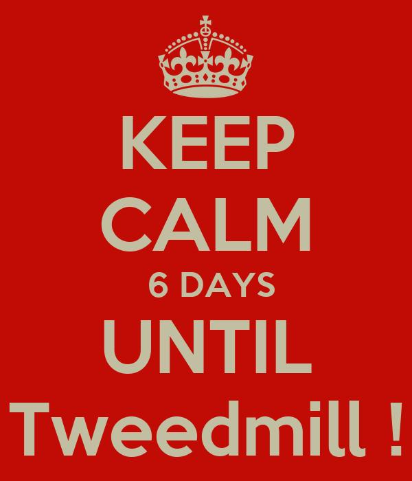 KEEP CALM  6 DAYS UNTIL Tweedmill !