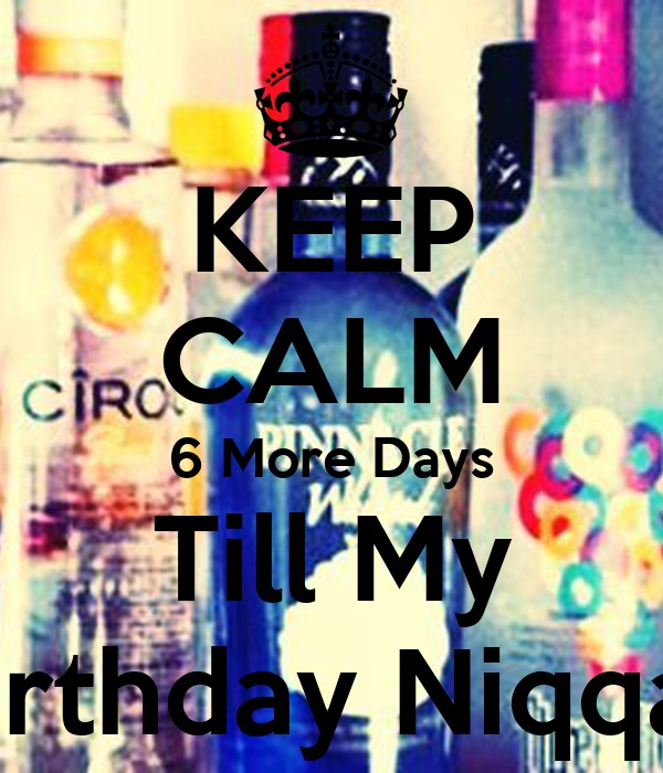 KEEP CALM 6 More Days Till My Birthday Niqqas