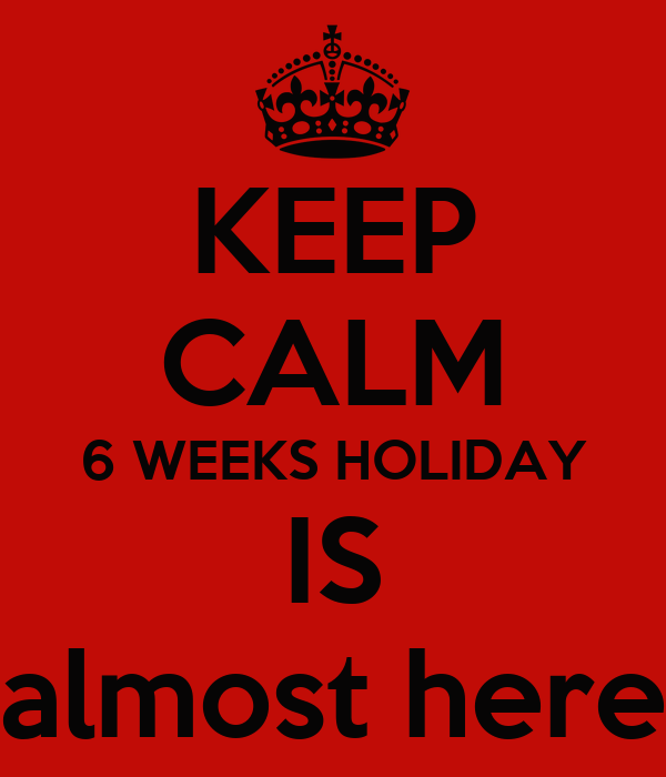 KEEP CALM 6 WEEKS HOLIDAY IS almost here