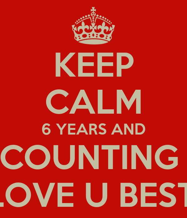 KEEP CALM 6 YEARS AND COUNTING  #LOVE U BESTIE
