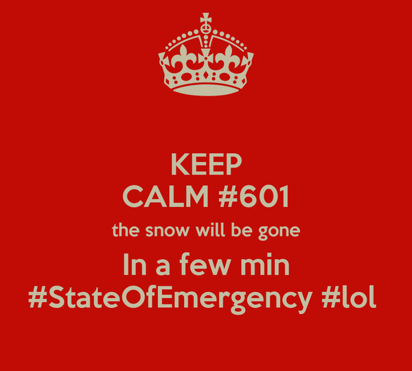 KEEP CALM #601 the snow will be gone In a few min #StateOfEmergency #lol