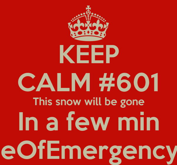 KEEP CALM #601 This snow will be gone In a few min #StateOfEmergency #lol