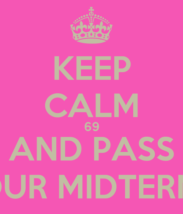 KEEP CALM 69 AND PASS YOUR MIDTERMS