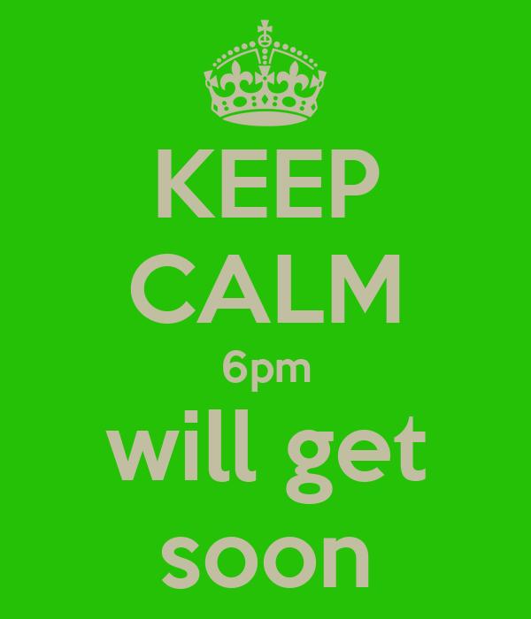 KEEP CALM 6pm will get soon