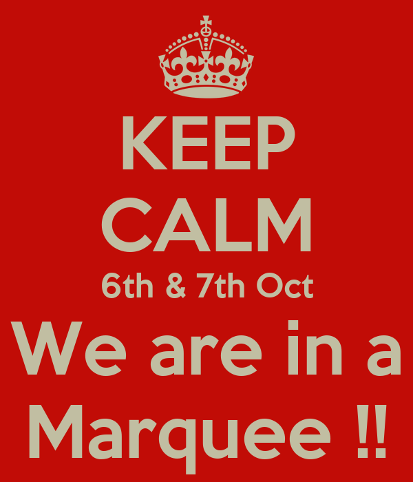 KEEP CALM 6th & 7th Oct We are in a Marquee !!