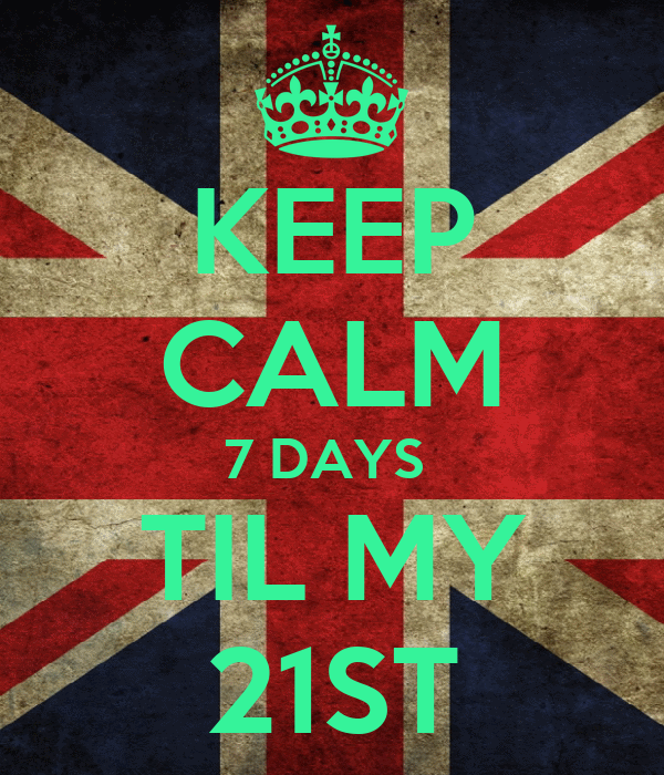 KEEP CALM 7 DAYS  TIL MY 21ST