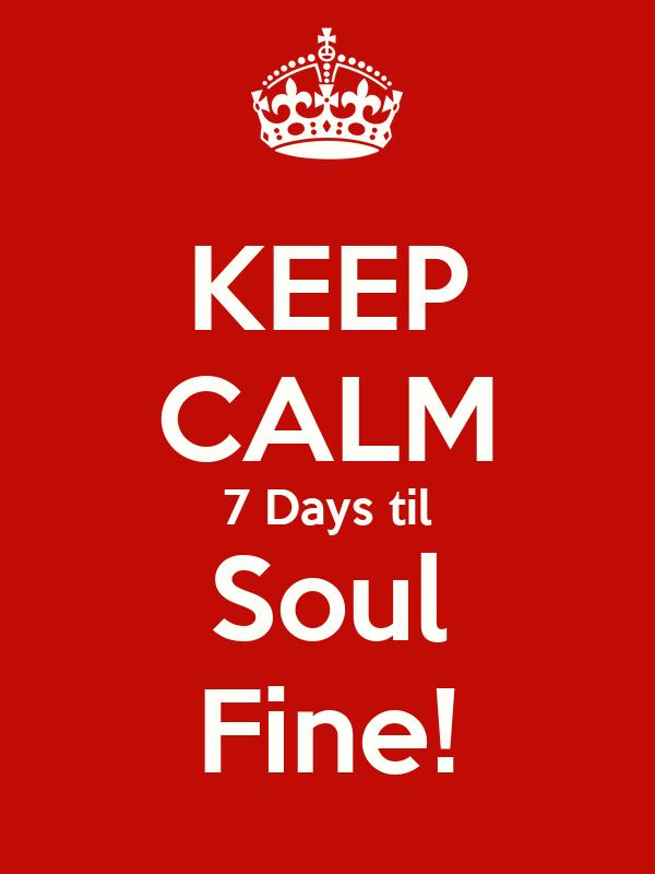 KEEP CALM 7 Days til Soul Fine!