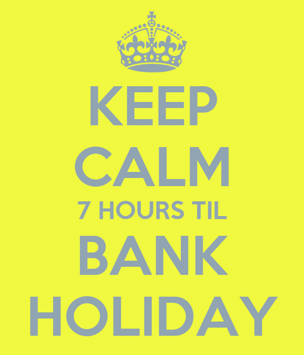 KEEP CALM 7 HOURS TIL BANK HOLIDAY