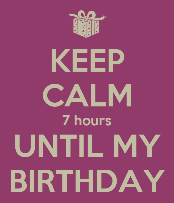 KEEP CALM 7 hours UNTIL MY BIRTHDAY