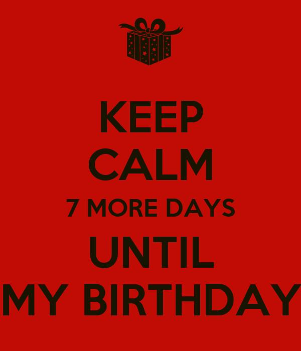 KEEP CALM 7 MORE DAYS UNTIL MY BIRTHDAY