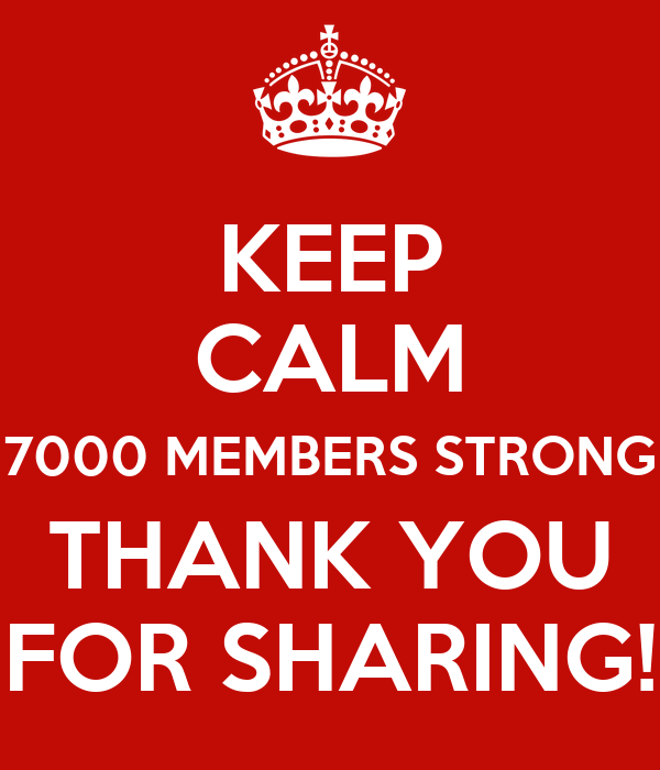 KEEP CALM 7000 MEMBERS STRONG THANK YOU FOR SHARING!