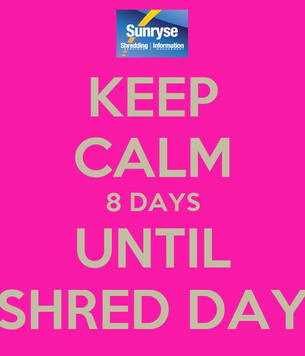 KEEP CALM 8 DAYS UNTIL SHRED DAY