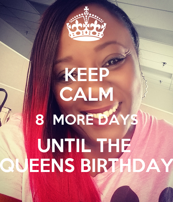 KEEP CALM 8  MORE DAYS UNTIL THE  QUEENS BIRTHDAY