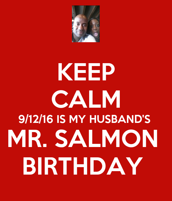 KEEP CALM 9/12/16 IS MY HUSBAND'S  MR. SALMON  BIRTHDAY