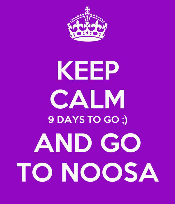 KEEP CALM 9 DAYS TO GO ;) AND GO TO NOOSA