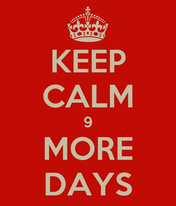 KEEP CALM 9 MORE DAYS