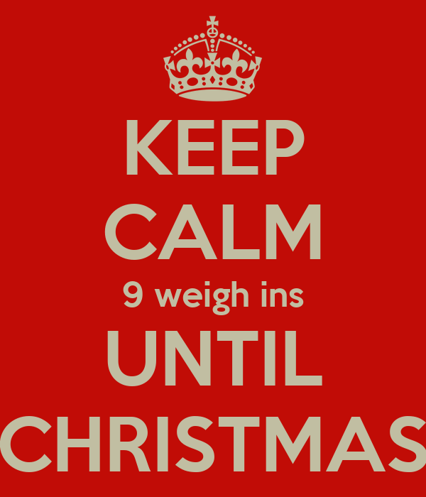 KEEP CALM 9 weigh ins UNTIL CHRISTMAS