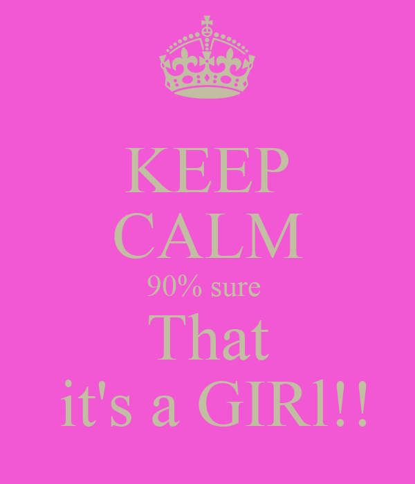 KEEP CALM 90% sure  That  it's a GIRl!!