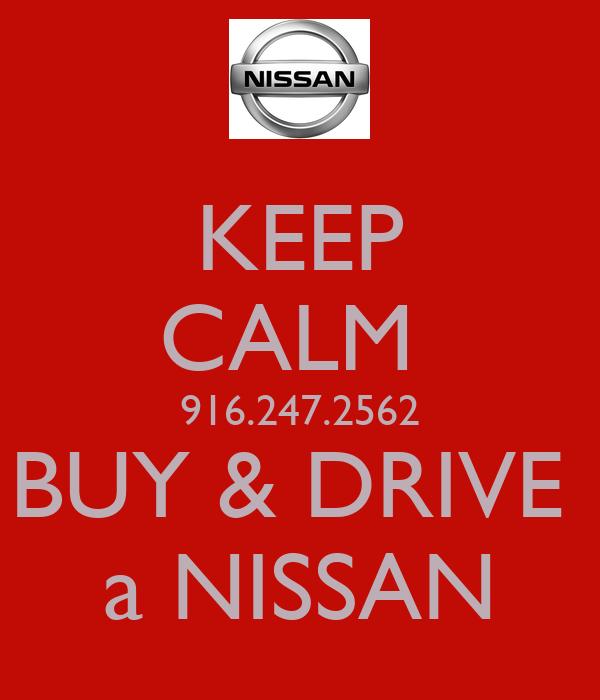 KEEP CALM  916.247.2562 BUY & DRIVE  a NISSAN