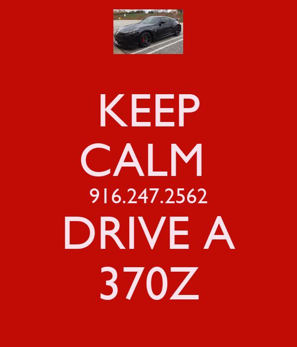 KEEP CALM  916.247.2562 DRIVE A 370Z