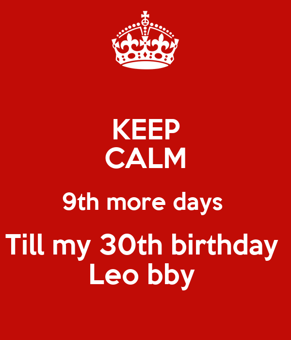 KEEP CALM 9th more days  Till my 30th birthday  Leo bby